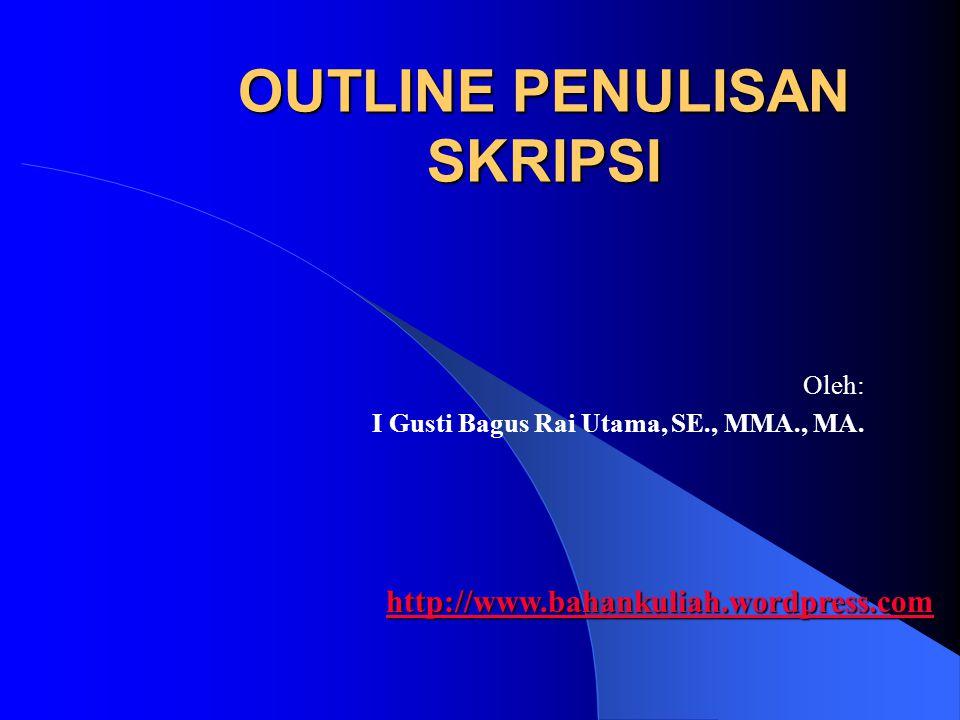 OUTLINE PENULISAN SKRIPSI Oleh: I Gusti Bagus Rai Utama, SE., MMA., MA. http://www.bahankuliah.wordpress.com
