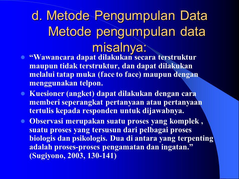 "d. Metode Pengumpulan Data Metode pengumpulan data misalnya: ""Wawancara dapat dilakukan secara terstruktur maupun tidak terstruktur, dan dapat dilakuk"