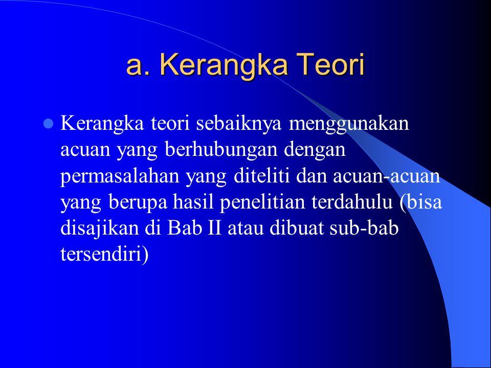 a. Kerangka Teori Kerangka teori sebaiknya menggunakan acuan yang berhubungan dengan permasalahan yang diteliti dan acuan-acuan yang berupa hasil pene
