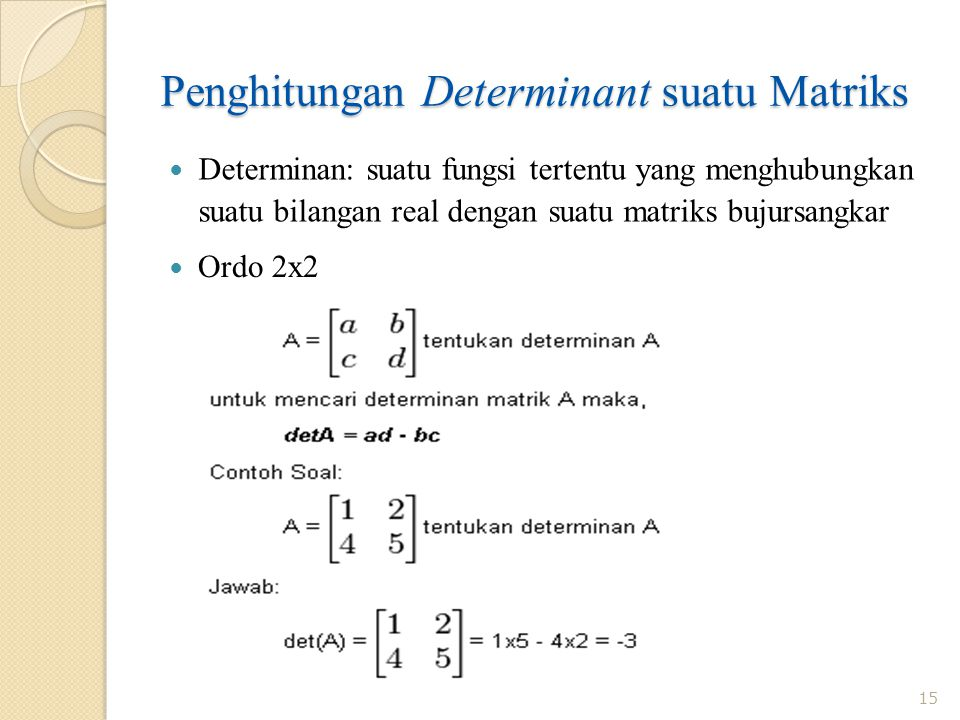 Penghitungan Determinant suatu Matriks Determinan: suatu fungsi tertentu yang menghubungkan suatu bilangan real dengan suatu matriks bujursangkar 15 Ordo 2x2