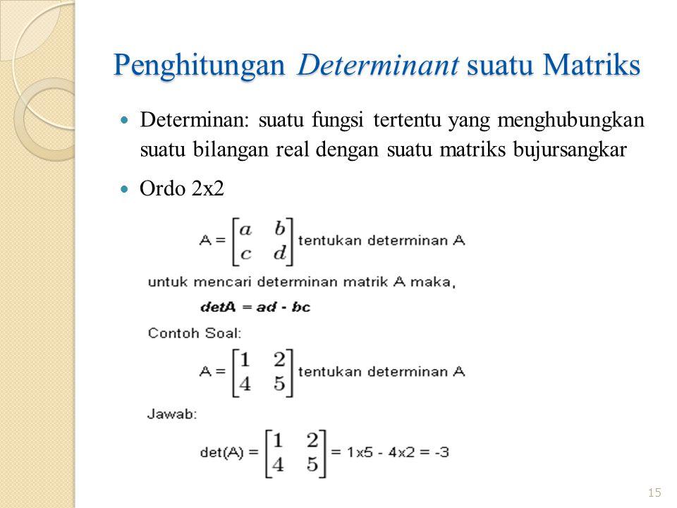 Penghitungan Determinant suatu Matriks Determinan: suatu fungsi tertentu yang menghubungkan suatu bilangan real dengan suatu matriks bujursangkar 15 O