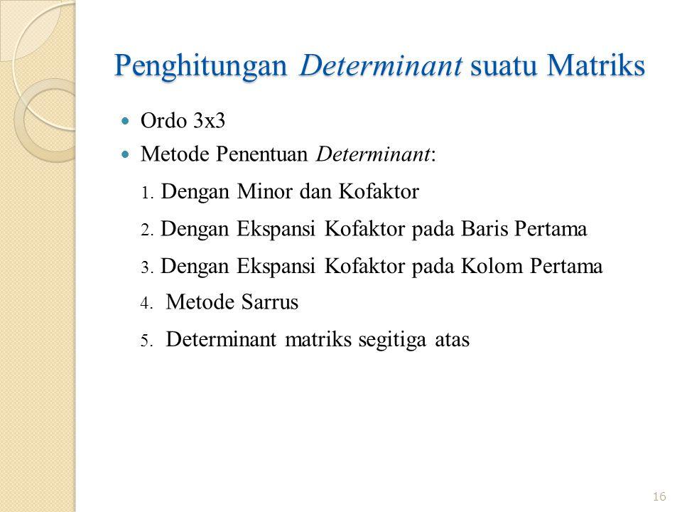 Penghitungan Determinant suatu Matriks 16 Ordo 3x3 Metode Penentuan Determinant: 1. Dengan Minor dan Kofaktor 2. Dengan Ekspansi Kofaktor pada Baris P