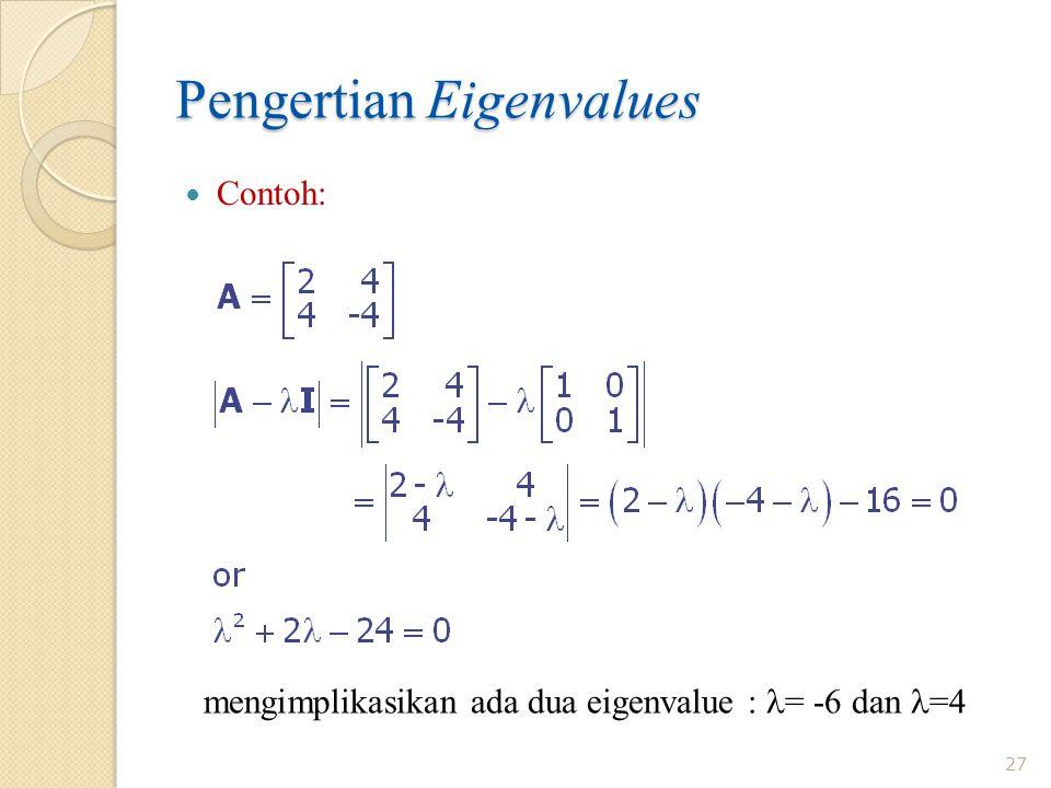 Pengertian Eigenvalues 27 Contoh: mengimplikasikan ada dua eigenvalue : = -6 dan =4