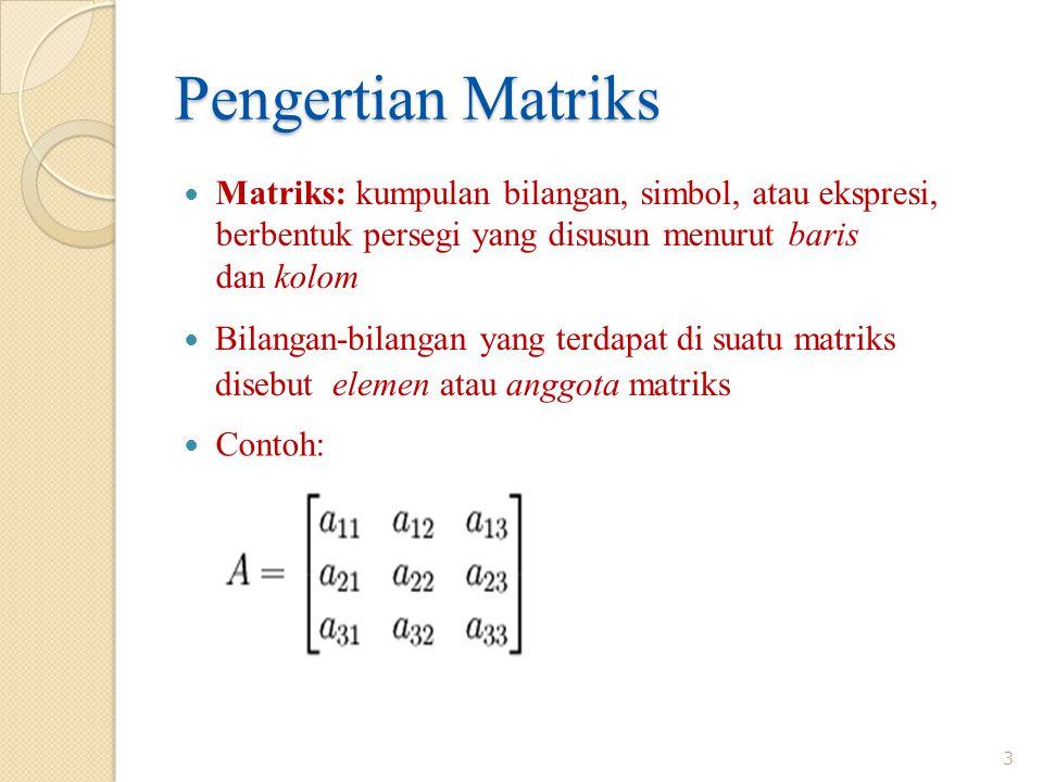 Pengertian Matriks Matriks: kumpulan bilangan, simbol, atau ekspresi, berbentuk persegi yang disusun menurut baris dan kolom Bilangan-bilangan yang terdapat di suatu matriks disebut elemen atau anggota matriks Contoh: 3