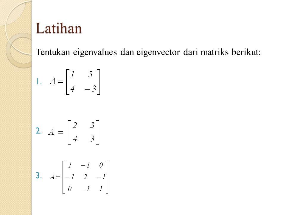 Latihan Tentukan eigenvalues dan eigenvector dari matriks berikut: 1. 2. 3.
