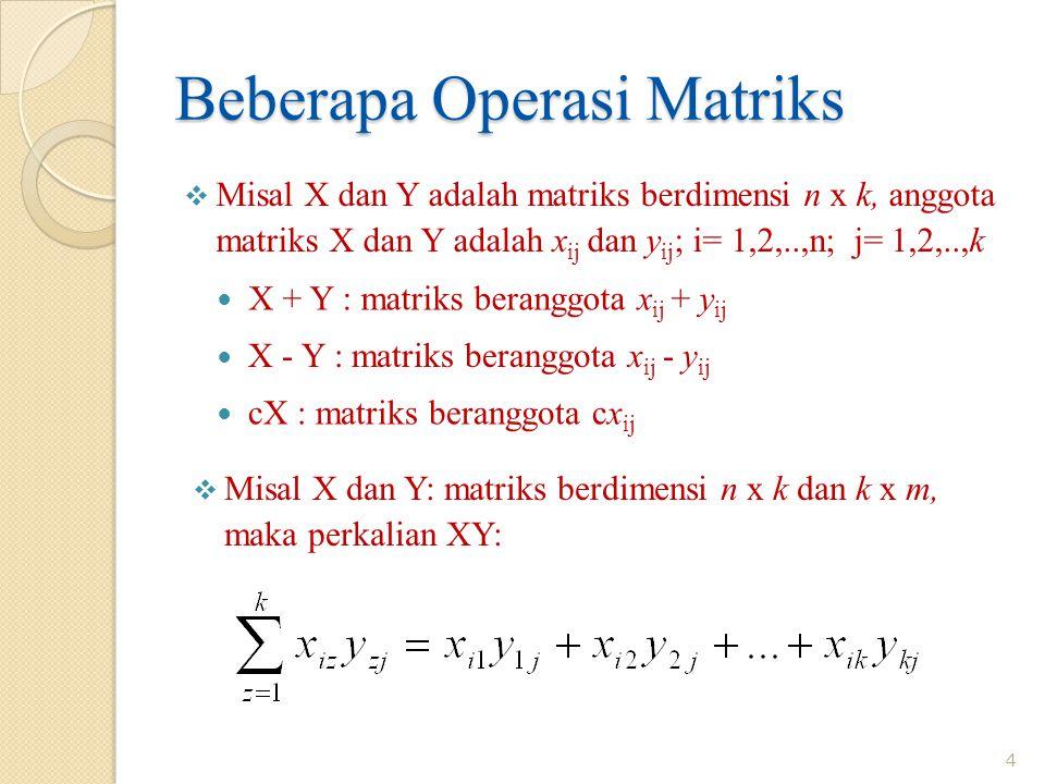 Beberapa Operasi Matriks  Misal X dan Y adalah matriks berdimensi n x k, anggota matriks X dan Y adalah x ij dan y ij ; i= 1,2,..,n; j= 1,2,..,k X + Y : matriks beranggota x ij + y ij X - Y : matriks beranggota x ij - y ij cX : matriks beranggota cx ij  Misal X dan Y: matriks berdimensi n x k dan k x m, maka perkalian XY: 4