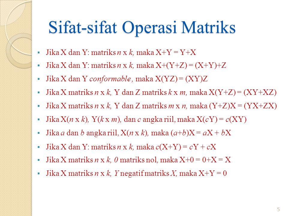 Sifat-sifat Operasi Matriks  Jika X dan Y: matriks n x k, maka X+Y = Y+X  Jika X dan Y: matriks n x k, maka X+(Y+Z) = (X+Y)+Z  Jika X dan Y conformable, maka X(YZ) = (XY)Z  Jika X matriks n x k, Y dan Z matriks k x m, maka X(Y+Z) = (XY+XZ)  Jika X matriks n x k, Y dan Z matriks m x n, maka (Y+Z)X = (YX+ZX)  Jika X(n x k), Y(k x m), dan c angka riil, maka X(cY) = c(XY)  Jika a dan b angka riil, X(n x k), maka (a+b)X = aX + bX  Jika X dan Y: matriks n x k, maka c(X+Y) = cY + cX  Jika X matriks n x k, 0 matriks nol, maka X+0 = 0+X = X  Jika X matriks n x k, Y negatif matriks X, maka X+Y = 0 5