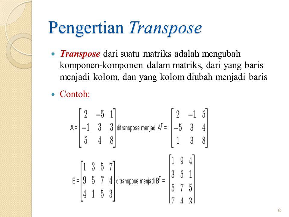 Pengertian Transpose Transpose dari suatu matriks adalah mengubah komponen-komponen dalam matriks, dari yang baris menjadi kolom, dan yang kolom diubah menjadi baris Contoh: 8