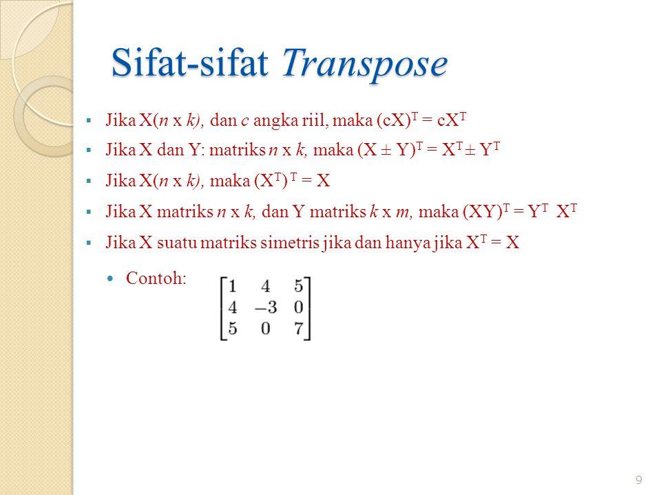 Sifat-sifat Transpose  Jika X(n x k), dan c angka riil, maka (cX) T = cX T  Jika X dan Y: matriks n x k, maka (X ± Y) T = X T ± Y T  Jika X(n x k), maka (X T ) T = X  Jika X matriks n x k, dan Y matriks k x m, maka (XY) T = Y T X T  Jika X suatu matriks simetris jika dan hanya jika X T = X 9 Contoh: