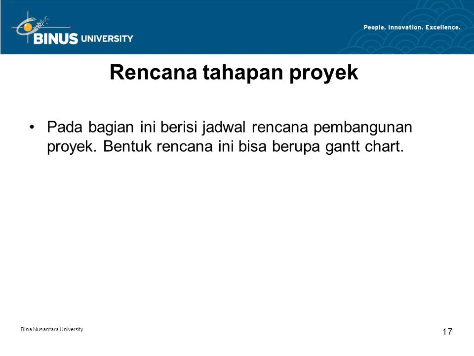 Bina Nusantara University 17 Rencana tahapan proyek Pada bagian ini berisi jadwal rencana pembangunan proyek. Bentuk rencana ini bisa berupa gantt cha