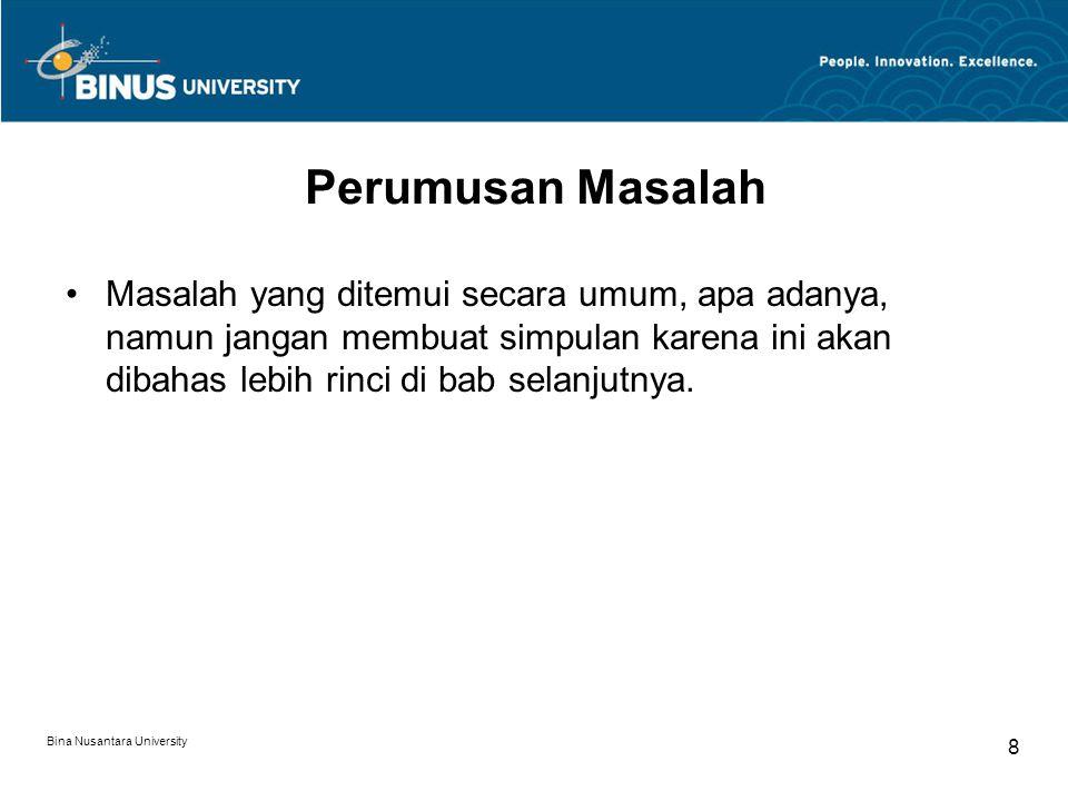 Bina Nusantara University 8 Perumusan Masalah Masalah yang ditemui secara umum, apa adanya, namun jangan membuat simpulan karena ini akan dibahas lebi