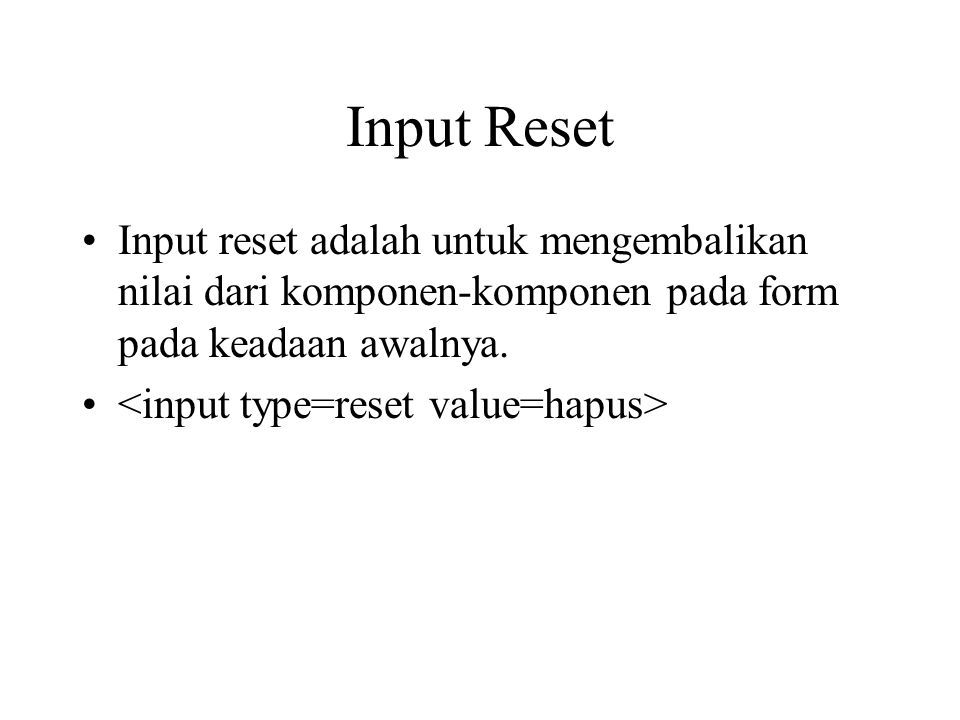 Input Reset Input reset adalah untuk mengembalikan nilai dari komponen-komponen pada form pada keadaan awalnya.