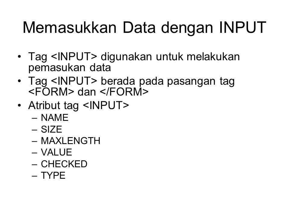Memasukkan Data dengan INPUT Tag digunakan untuk melakukan pemasukan data Tag berada pada pasangan tag dan Atribut tag –NAME –SIZE –MAXLENGTH –VALUE –CHECKED –TYPE