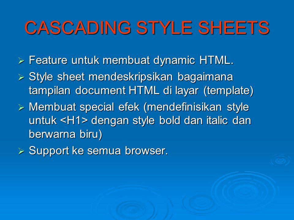 CASCADING STYLE SHEETS  Feature untuk membuat dynamic HTML.  Style sheet mendeskripsikan bagaimana tampilan document HTML di layar (template)  Memb