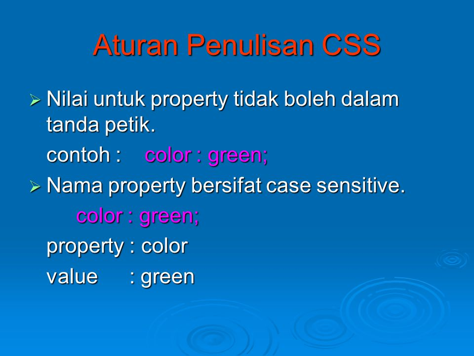 Aturan Penulisan CSS  Nilai untuk property tidak boleh dalam tanda petik. contoh : color : green;  Nama property bersifat case sensitive. color : gr