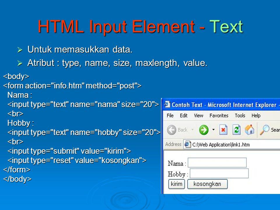  Untuk memasukkan data.  Atribut : type, name, size, maxlength, value. HTML Input Element - Text <body> Nama : Nama : Hobby : Hobby : </form></body>