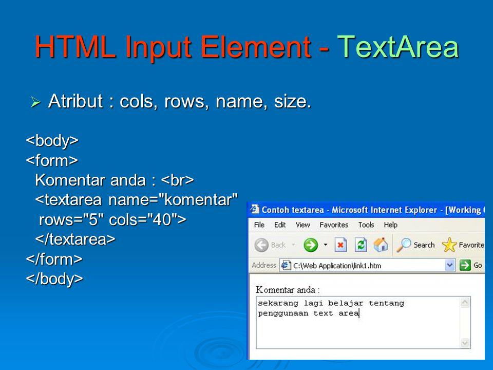  Perintah : tag  Perintah : tag HTML Input Element - Combo <form> Musik yang paling anda sukai : Musik yang paling anda sukai : Jazz Jazz Rock Rock Pop Pop Lain Lain </form>