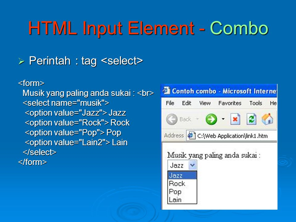 HTML Input Element – List Box  Hampir sama dengan combo, tambahan : size= jml_yg_ditampilkan <form> Musik yang paling anda sukai : Musik yang paling anda sukai : Jazz Jazz Rock Rock Pop Pop Lain Lain </form>