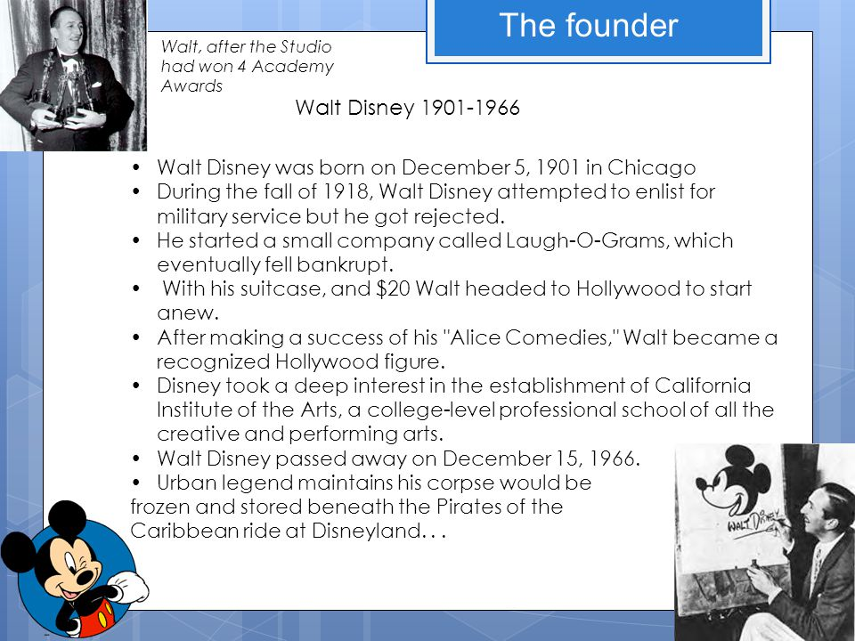 The founder Walt Disney was born on December 5, 1901 in Chicago During the fall of 1918, Walt Disney attempted to enlist for military service but he got rejected.
