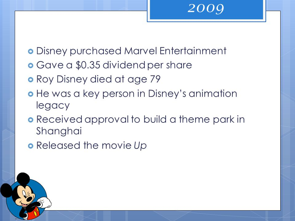  Disney purchased Marvel Entertainment  Gave a $0.35 dividend per share  Roy Disney died at age 79  He was a key person in Disney's animation lega