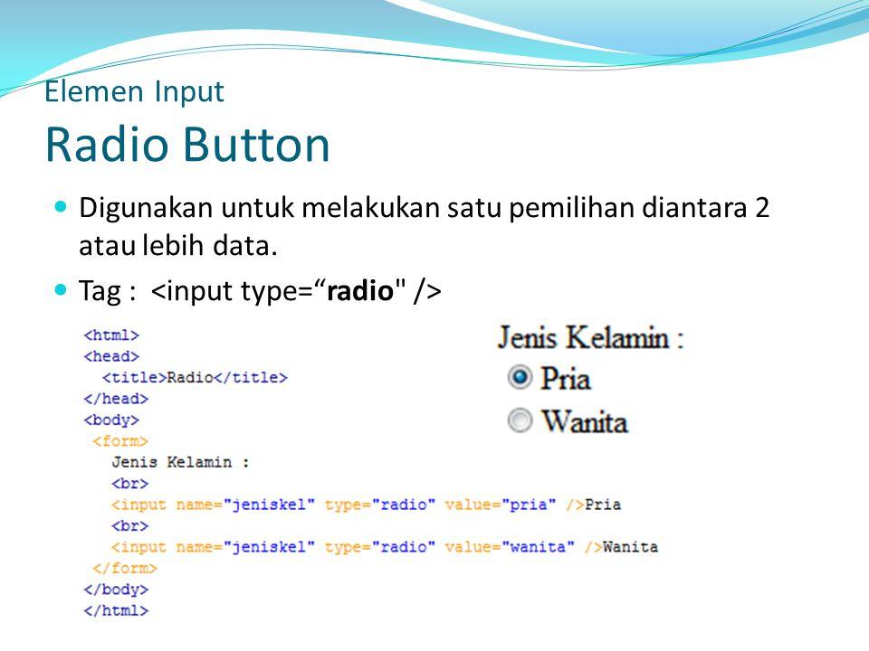 Digunakan untuk melakukan satu pemilihan diantara 2 atau lebih data. Tag : Elemen Input Radio Button
