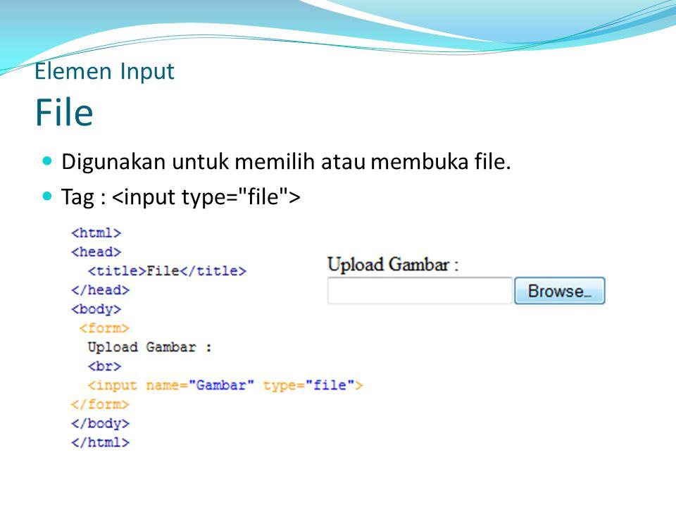 Digunakan untuk memilih atau membuka file. Tag : Elemen Input File