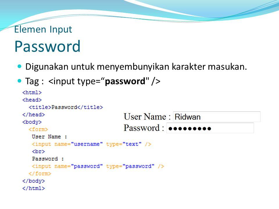 Digunakan untuk menyembunyikan karakter masukan. Tag : Elemen Input Password