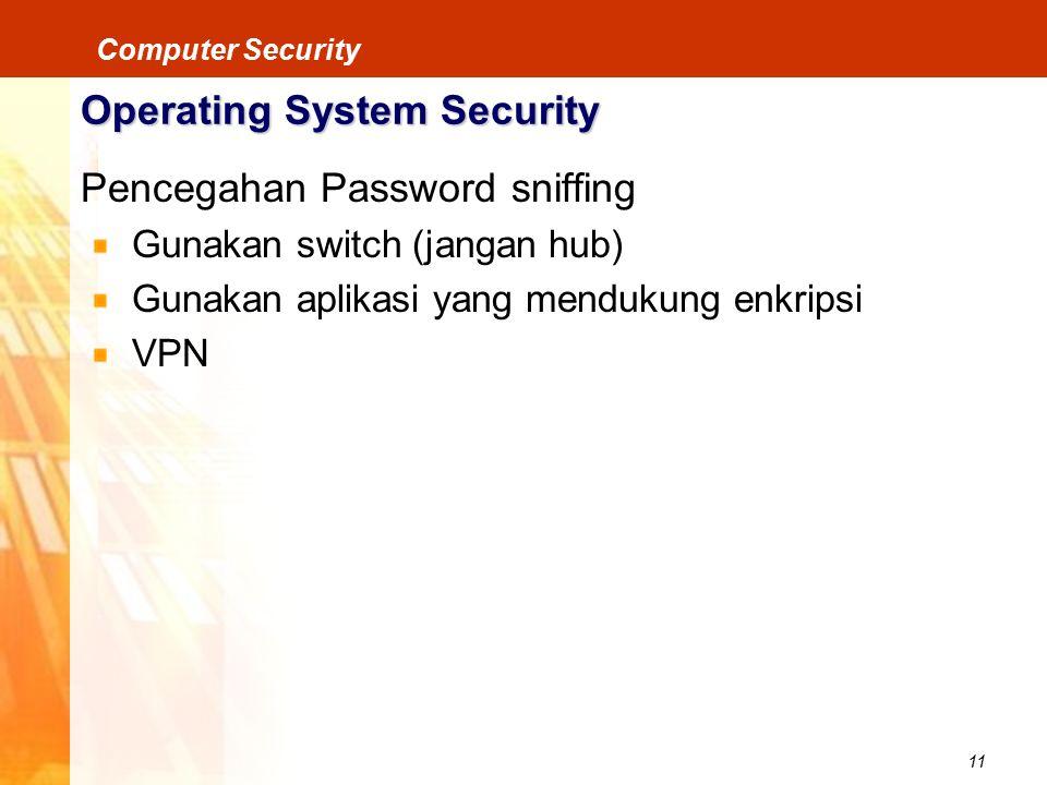 11 Computer Security Operating System Security Pencegahan Password sniffing Gunakan switch (jangan hub) Gunakan aplikasi yang mendukung enkripsi VPN