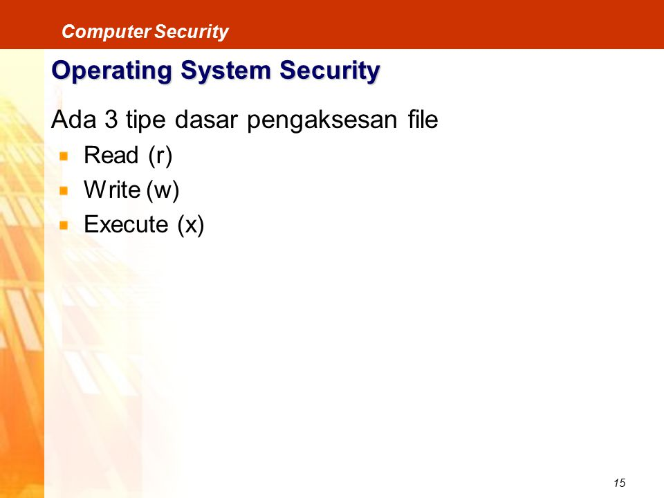 15 Computer Security Operating System Security Ada 3 tipe dasar pengaksesan file Read (r) Write (w) Execute (x)