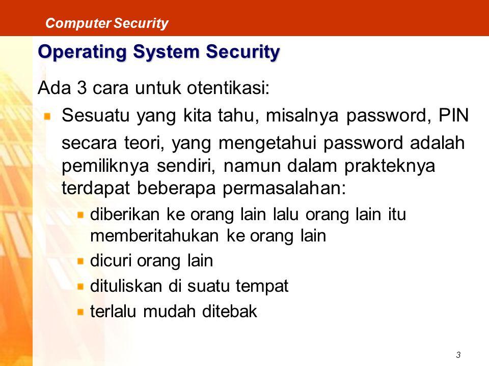 3 Computer Security Operating System Security Ada 3 cara untuk otentikasi: Sesuatu yang kita tahu, misalnya password, PIN secara teori, yang mengetahui password adalah pemiliknya sendiri, namun dalam prakteknya terdapat beberapa permasalahan: diberikan ke orang lain lalu orang lain itu memberitahukan ke orang lain dicuri orang lain dituliskan di suatu tempat terlalu mudah ditebak