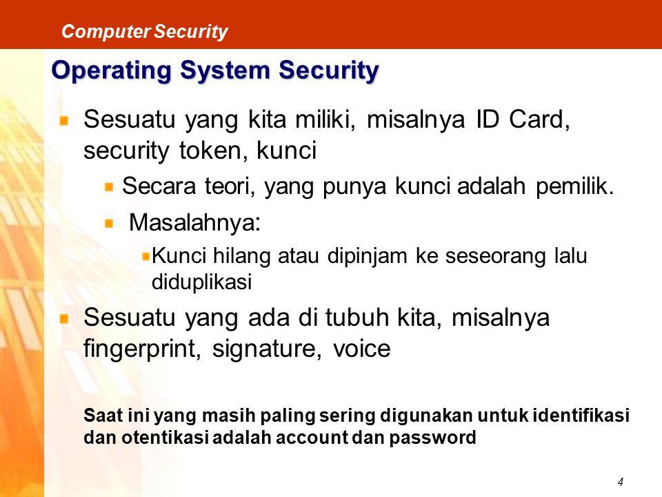 4 Computer Security Operating System Security Sesuatu yang kita miliki, misalnya ID Card, security token, kunci Secara teori, yang punya kunci adalah