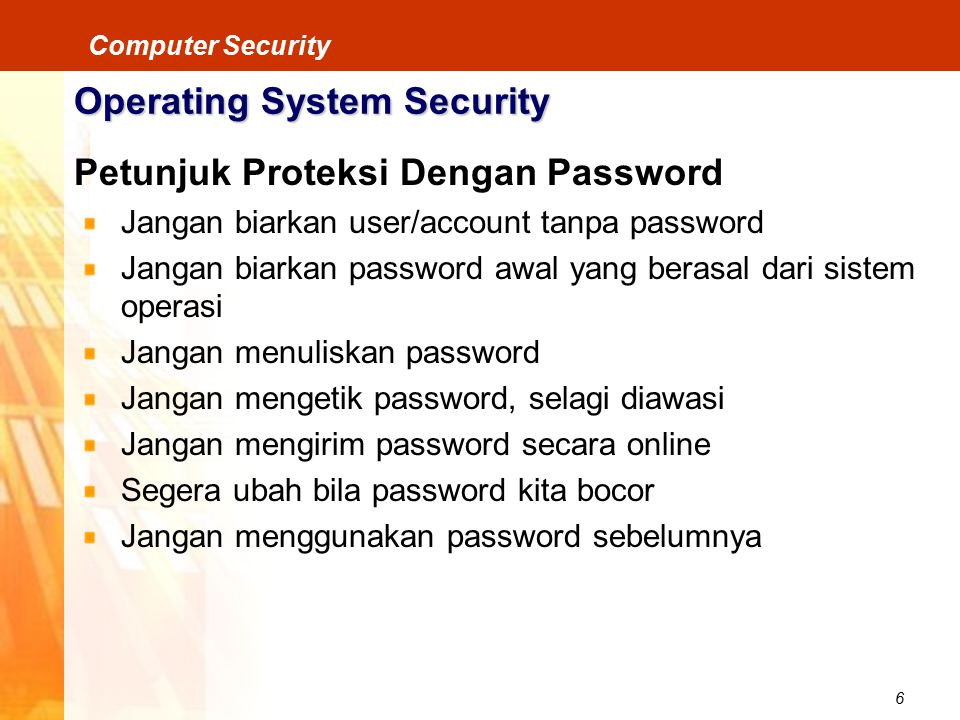 6 Computer Security Operating System Security Petunjuk Proteksi Dengan Password Jangan biarkan user/account tanpa password Jangan biarkan password awa