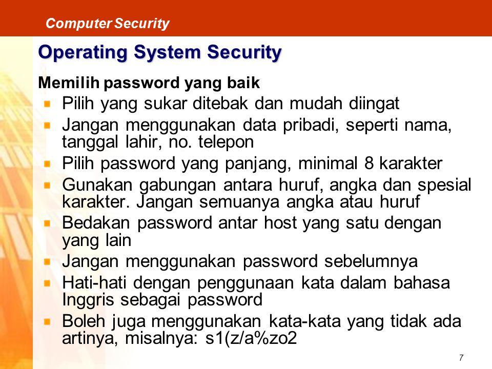 8 Computer Security Operating System Security Pengontrolan Login/Password Membatasi kesalahan gagal login Periode waktu login setiap user dibatasi Munculkan pesan login terakhir Munculkan pesan kapan terakhir gagal login User dapat merubah password Password disediakan oleh suatu sistem Password diberi batas waktu Panjang minimum suatu password harus ditentukan