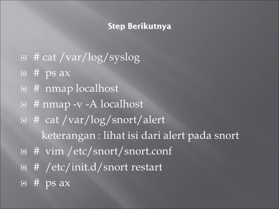 Step Berikutnya  # cat /var/log/syslog  # ps ax  # nmap localhost  # nmap -v -A localhost  # cat /var/log/snort/alert keterangan : lihat isi dari