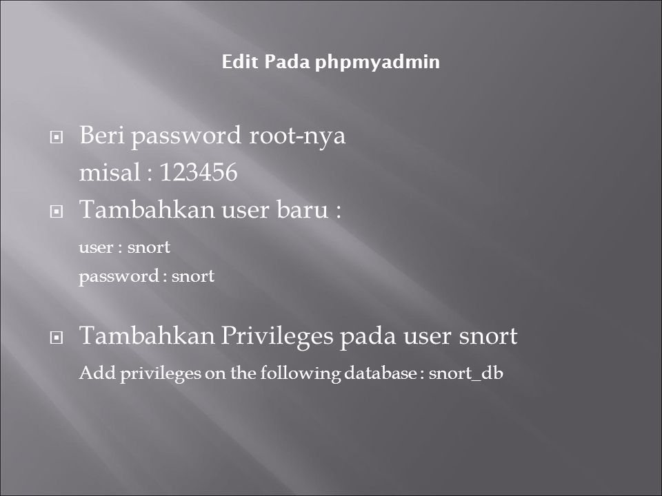 Edit Pada phpmyadmin  Beri password root-nya misal : 123456  Tambahkan user baru : user : snort password : snort  Tambahkan Privileges pada user snort Add privileges on the following database : snort_db