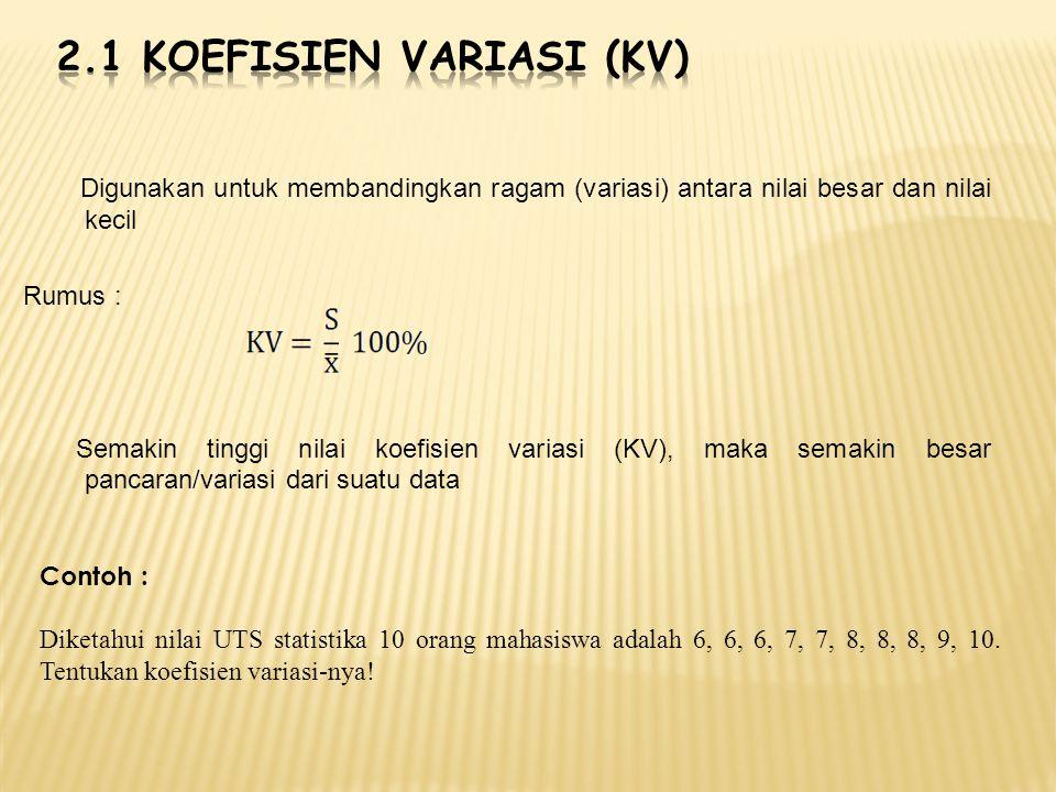 Digunakan untuk membandingkan ragam (variasi) antara nilai besar dan nilai kecil Rumus : Semakin tinggi nilai koefisien variasi (KV), maka semakin bes