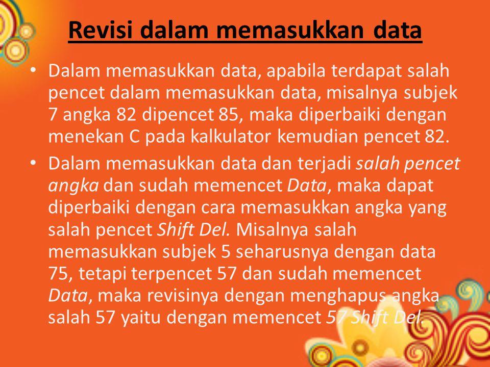 Revisi dalam memasukkan data Dalam memasukkan data, apabila terdapat salah pencet dalam memasukkan data, misalnya subjek 7 angka 82 dipencet 85, maka diperbaiki dengan menekan C pada kalkulator kemudian pencet 82.