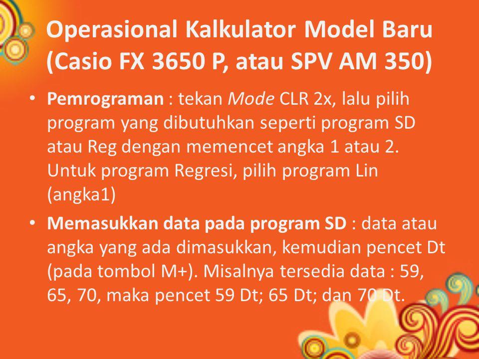 Operasional Kalkulator Model Baru (Casio FX 3650 P, atau SPV AM 350) Pemrograman : tekan Mode CLR 2x, lalu pilih program yang dibutuhkan seperti program SD atau Reg dengan memencet angka 1 atau 2.