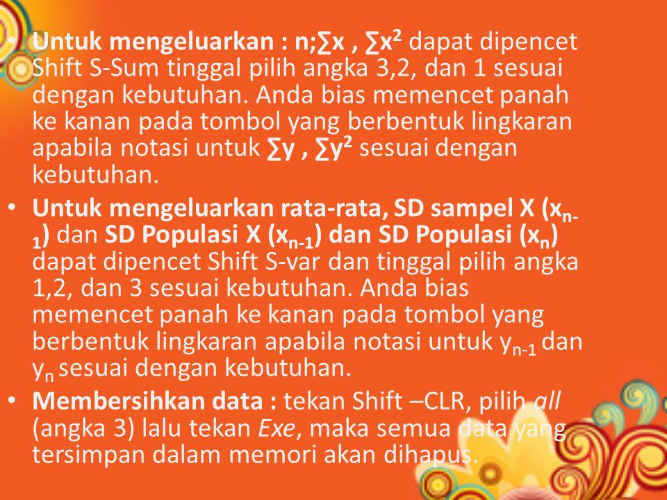 Untuk mengeluarkan : n;∑x, ∑x 2 dapat dipencet Shift S-Sum tinggal pilih angka 3,2, dan 1 sesuai dengan kebutuhan.