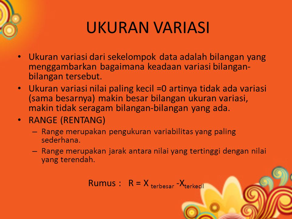 UKURAN VARIASI Ukuran variasi dari sekelompok data adalah bilangan yang menggambarkan bagaimana keadaan variasi bilangan- bilangan tersebut.