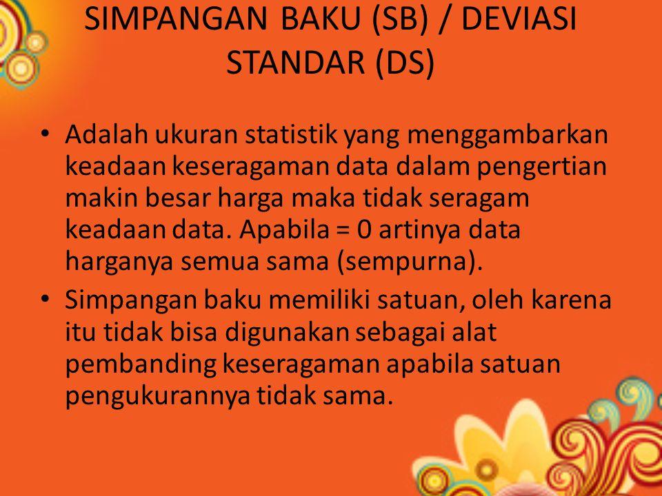 SIMPANGAN BAKU (SB) / DEVIASI STANDAR (DS) Adalah ukuran statistik yang menggambarkan keadaan keseragaman data dalam pengertian makin besar harga maka tidak seragam keadaan data.