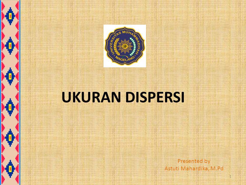 UKURAN DISPERSI Presented by Astuti Mahardika, M.Pd 1