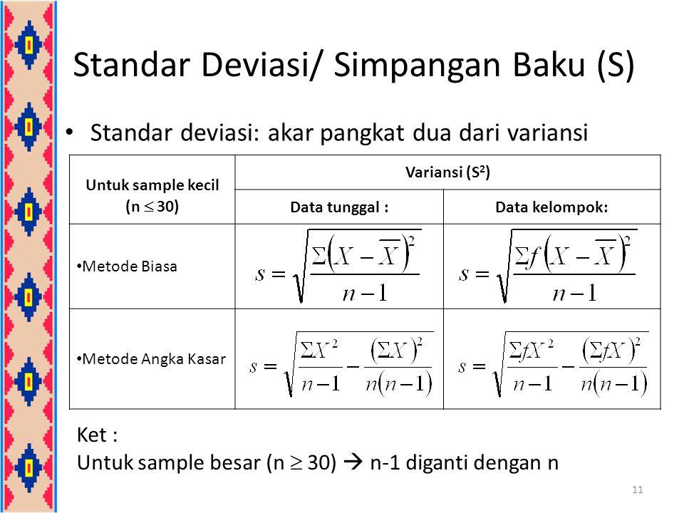 Variansi (S 2 ) Data tunggal :Data kelompok: Metode Biasa Metode Angka Kasar Standar Deviasi/ Simpangan Baku (S) 11 Standar deviasi: akar pangkat dua dari variansi Ket : Untuk sample besar (n  30)  n-1 diganti dengan n Untuk sample kecil (n  30)