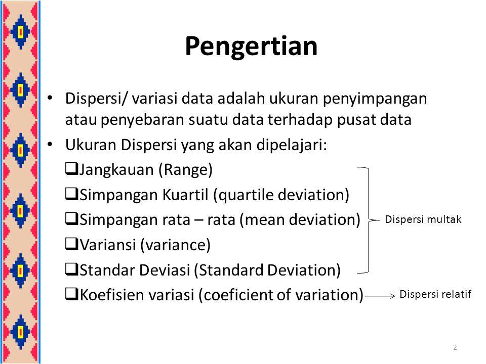 Pengertian Dispersi/ variasi data adalah ukuran penyimpangan atau penyebaran suatu data terhadap pusat data Ukuran Dispersi yang akan dipelajari:  Jangkauan (Range)  Simpangan Kuartil (quartile deviation)  Simpangan rata – rata (mean deviation)  Variansi (variance)  Standar Deviasi (Standard Deviation)  Koefisien variasi (coeficient of variation) 2 Dispersi multak Dispersi relatif
