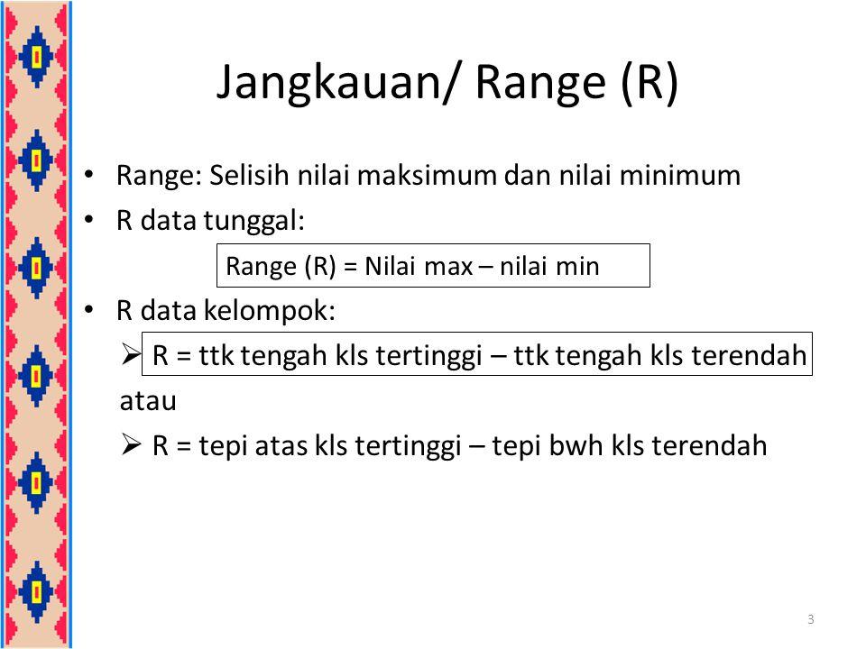 Jangkauan/ Range (R) Range: Selisih nilai maksimum dan nilai minimum R data tunggal: R data kelompok:  R = ttk tengah kls tertinggi – ttk tengah kls