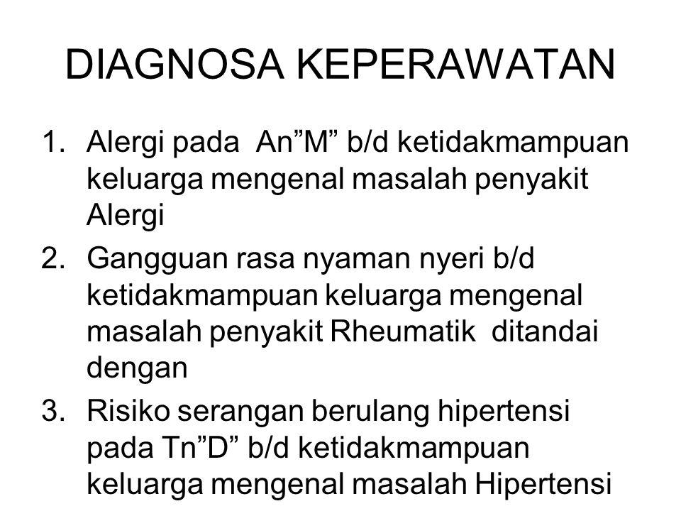 DIAGNOSA KEPERAWATAN 1.Alergi pada An M b/d ketidakmampuan keluarga mengenal masalah penyakit Alergi 2.Gangguan rasa nyaman nyeri b/d ketidakmampuan keluarga mengenal masalah penyakit Rheumatik ditandai dengan 3.Risiko serangan berulang hipertensi pada Tn D b/d ketidakmampuan keluarga mengenal masalah Hipertensi