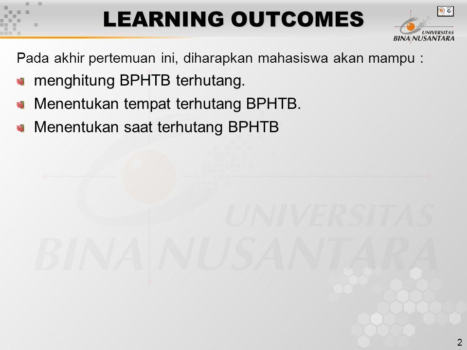 2 LEARNING OUTCOMES Pada akhir pertemuan ini, diharapkan mahasiswa akan mampu : menghitung BPHTB terhutang. Menentukan tempat terhutang BPHTB. Menentu