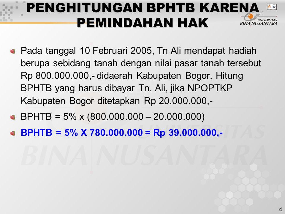 4 PENGHITUNGAN BPHTB KARENA PEMINDAHAN HAK Pada tanggal 10 Februari 2005, Tn Ali mendapat hadiah berupa sebidang tanah dengan nilai pasar tanah tersebut Rp 800.000.000,- didaerah Kabupaten Bogor.