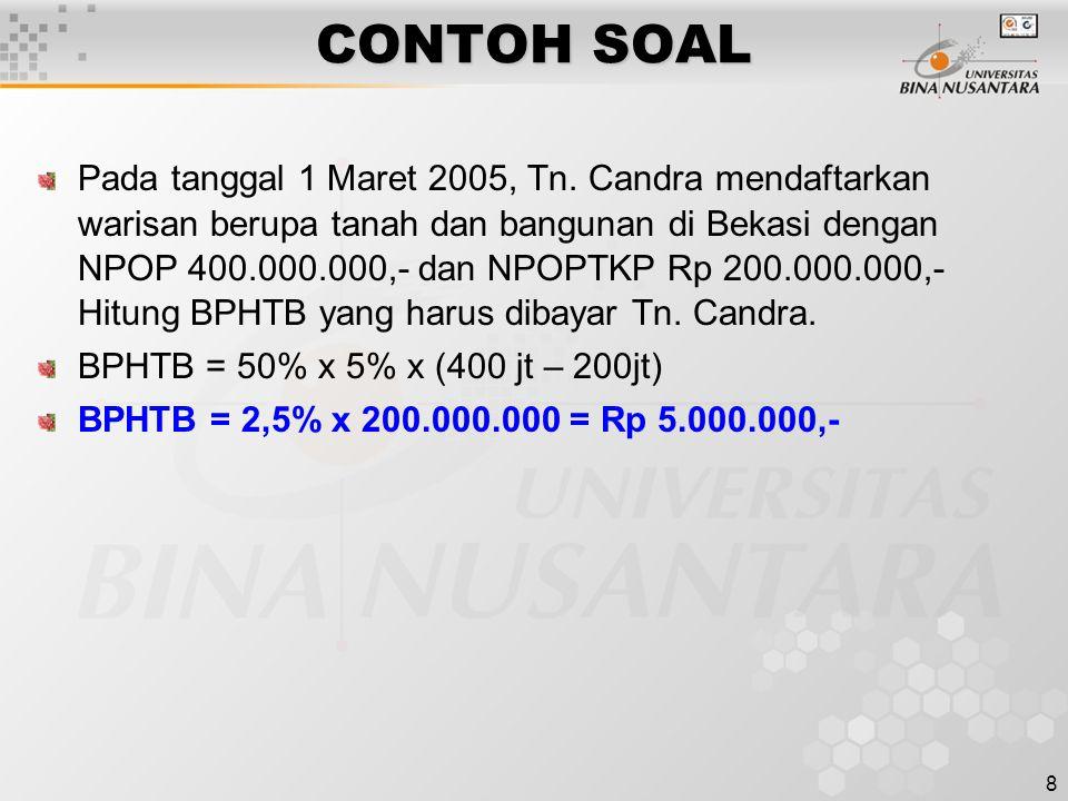 8 CONTOH SOAL Pada tanggal 1 Maret 2005, Tn. Candra mendaftarkan warisan berupa tanah dan bangunan di Bekasi dengan NPOP 400.000.000,- dan NPOPTKP Rp