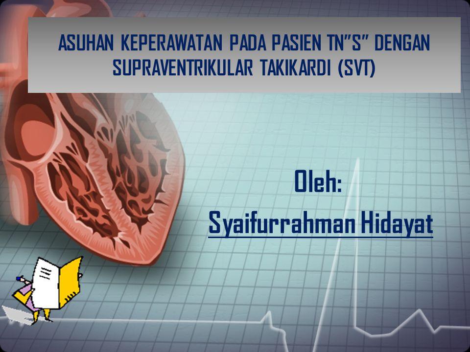 """ASUHAN KEPERAWATAN PADA PASIEN TN""""S"""" DENGAN SUPRAVENTRIKULAR TAKIKARDI (SVT) Oleh: Syaifurrahman Hidayat"""